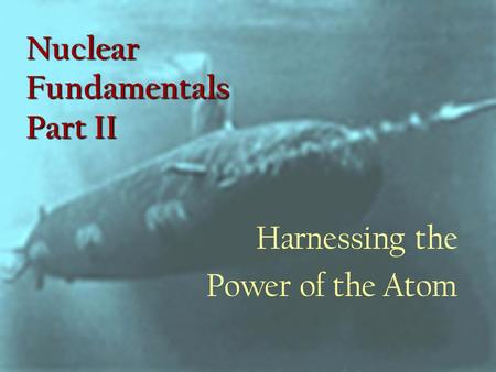 Nuclear Fundamentals Part II Harnessing the Power of the Atom.
