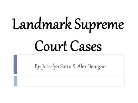 Landmark Supreme Court Cases By: Josselyn Sorto & Alex Benigno.