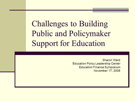 Challenges to Building Public and Policymaker Support for Education Sharon Ward Education Policy Leadership Center Education Finance Symposium November.