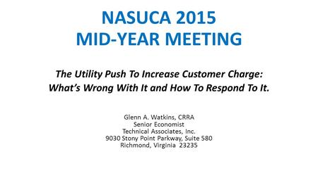 NASUCA 2015 MID-YEAR MEETING The Utility Push To Increase Customer Charge: What's Wrong With It and How To Respond To It. Glenn A. Watkins, CRRA Senior.