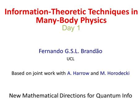 Information-Theoretic Techniques in Many-Body Physics Day 1 Fernando G.S.L. Brandão UCL Based on joint work with A. Harrow and M. Horodecki New Mathematical.