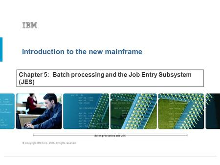 Introduction to the new mainframe © Copyright IBM Corp., 2005. All rights reserved. Chapter 5: Batch processing and the Job Entry Subsystem (JES) Batch.