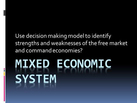 Use decision making model to identify strengths and weaknesses of the free market and command economies?