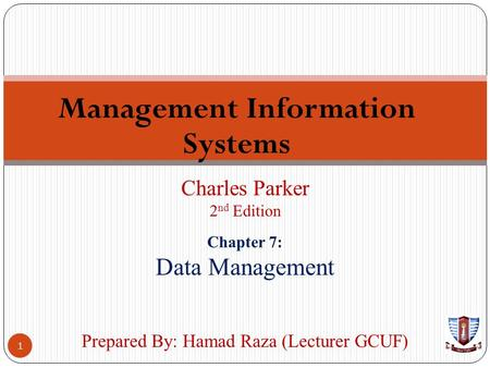 Management Information Systems 1 Charles Parker 2 nd Edition Prepared By: Hamad Raza (Lecturer GCUF) Chapter 7: Data Management.