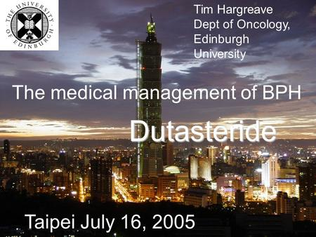 Tim Hargreave Dept of Oncology, Edinburgh University The medical management of BPH Dutasteride Taipei July 16, 2005.
