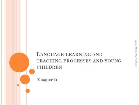 L ANGUAGE - LEARNING AND TEACHING PROCESSES AND YOUNG CHILDREN (Chapter 6) Miss. Mona AL-Kahtani.