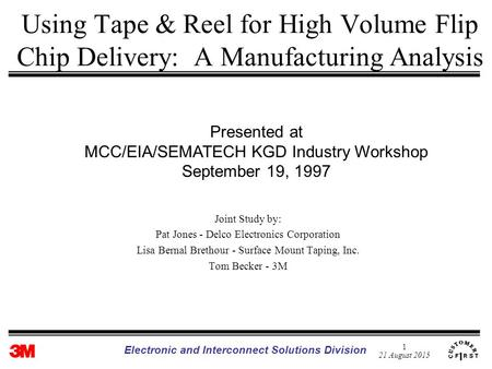 1 21 August 2015 Electronic and Interconnect Solutions Division Using Tape & Reel for High Volume Flip Chip Delivery: A Manufacturing Analysis Joint Study.