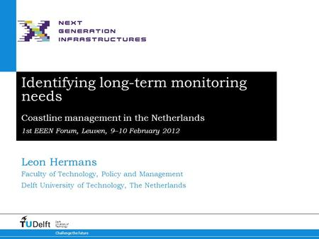 Challenge the future Delft University of Technology Identifying long-term monitoring needs Coastline management in the Netherlands 1st EEEN Forum, Leuven,