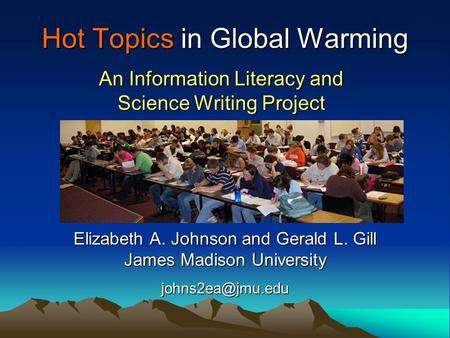 Hot Topics in Global Warming An Information Literacy and Science Writing Project Elizabeth A. Johnson and Gerald L. Gill James Madison University