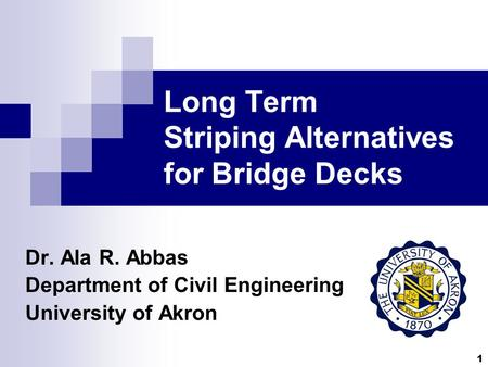 1 Long Term Striping Alternatives for Bridge Decks Dr. Ala R. Abbas Department of Civil Engineering University of Akron.
