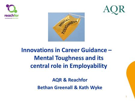1 AQR & Reachfor Bethan Greenall & Kath Wyke Innovations in Career Guidance – Mental Toughness and its central role in Employability.