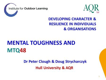 MENTAL TOUGHNESS AND MTQ48 1 Dr Peter Clough & Doug Strycharczyk Hull University & AQR DEVELOPING CHARACTER & RESILIENCE IN INDIVIDUALS & ORGANISATIONS.