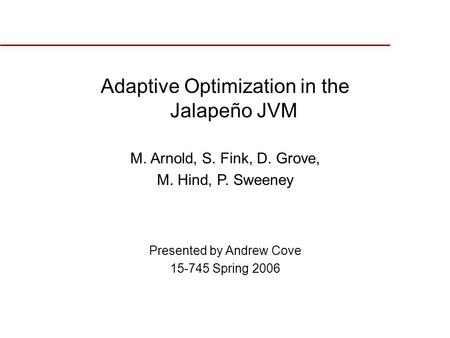Adaptive Optimization in the Jalapeño JVM M. Arnold, S. Fink, D. Grove, M. Hind, P. Sweeney Presented by Andrew Cove 15-745 Spring 2006.