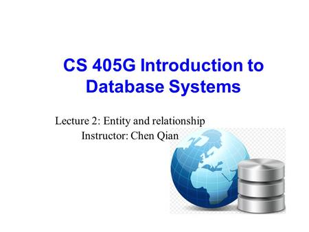 CS 405G Introduction to Database Systems Lecture 2: Entity and relationship Instructor: Chen Qian.