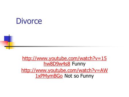 Divorce  hw8D9w4s8http://www.youtube.com/watch?v=15 hw8D9w4s8 Funny  1xPMymBGohttp://www.youtube.com/watch?v=AW.