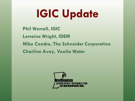 IGIC Update Phil Worrall, IGIC Lorraine Wright, IDEM Mike Condre, The Schneider Corporation Charline Avey, Veolia Water.