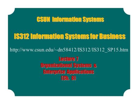 CSUN Information Systems  IS312 Information Systems for Business Lecture 7 Organizational Systems & Enterprise.