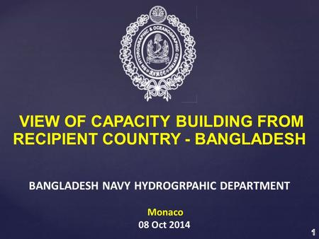 VIEW OF CAPACITY BUILDING FROM RECIPIENT COUNTRY - BANGLADESH BANGLADESH NAVY HYDROGRPAHIC DEPARTMENT Monaco 08 Oct 2014.