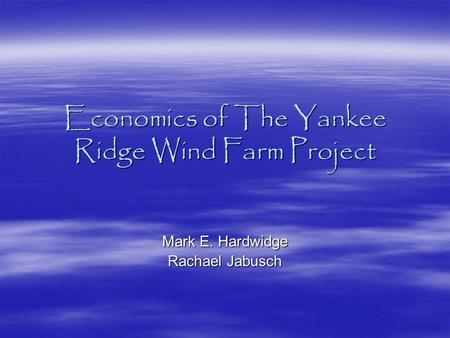 Economics of The Yankee Ridge Wind Farm Project Mark E. Hardwidge Rachael Jabusch.