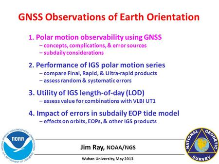 GNSS Observations of Earth Orientation Jim Ray, NOAA/NGS 1. Polar motion observability using GNSS – concepts, complications, & error sources – subdaily.