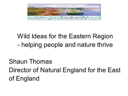 Wild Ideas for the Eastern Region - helping people and nature thrive Shaun Thomas Director of Natural England for the East of England.