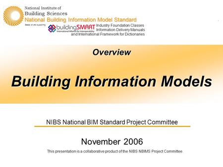 Agenda Overview Building Information Models NIBS National BIM Standard Project Committee November 2006 This presentation is a collaborative product of.