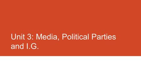 Unit 3: Media, Political Parties and I.G.. Identify and explain the role of the media in the political system. The role of the media in the Political.
