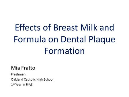 Effects of Breast Milk and Formula on Dental Plaque Formation Mia Fratto Freshman Oakland Catholic High School 1 st Year in PJAS.