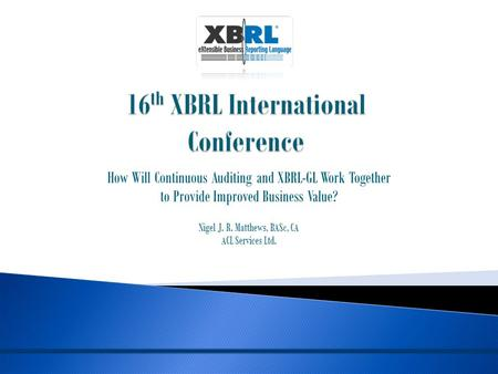 How Will Continuous Auditing and XBRL-GL Work Together to Provide Improved Business Value? Nigel J. R. Matthews, BASc, CA ACL Services Ltd.