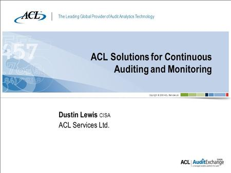 The Leading Global Provider of Audit Analytics Technology Copyright © 2008 ACL Services Ltd. ACL Solutions for Continuous Auditing and Monitoring Dustin.