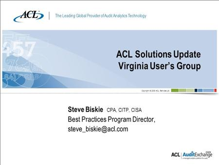 The Leading Global Provider of Audit Analytics Technology Copyright © 2008 ACL Services Ltd. ACL Solutions Update Virginia User's Group Steve Biskie CPA,