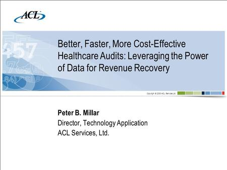 Copyright © 2008 ACL Services Ltd. Better, Faster, More Cost-Effective Healthcare Audits: Leveraging the Power of Data for Revenue Recovery Peter B. Millar.