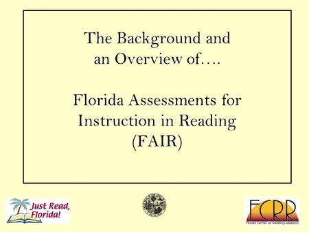 1 The Background and an Overview of…. Florida Assessments for Instruction in Reading (FAIR)