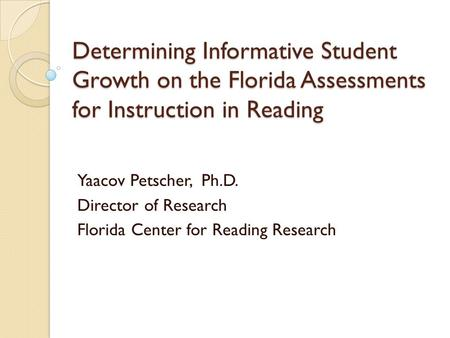 Determining Informative Student Growth on the Florida Assessments for Instruction in Reading Yaacov Petscher, Ph.D. Director of Research Florida Center.