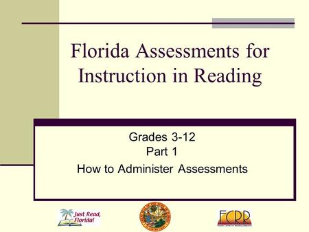 Florida Assessments for Instruction in Reading Grades 3-12 Part 1 How to Administer Assessments.