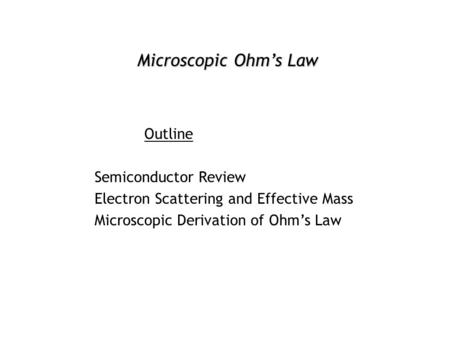 Microscopic Ohm's Law Outline Semiconductor Review Electron Scattering and Effective Mass Microscopic Derivation of Ohm's Law.