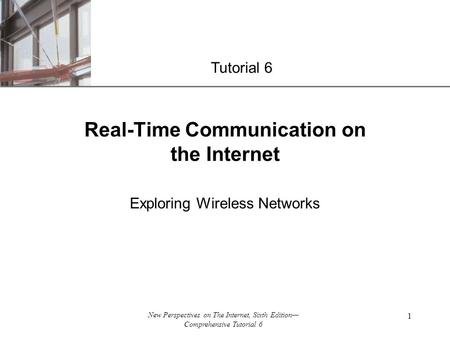 XP New Perspectives on The Internet, Sixth Edition— Comprehensive Tutorial 6 1 Real-Time Communication on the Internet Exploring Wireless Networks Tutorial.