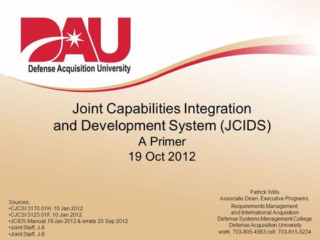 Joint Capabilities Integration and Development System (JCIDS) A Primer 19 Oct 2012 Patrick Wills Associate Dean, Executive Programs, Requirements Management,