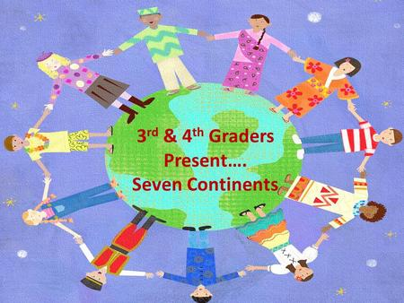 Copyright of www.makemegenius.com, for more videos,visit us. 3 rd & 4 th Graders Present…. Seven Continents.