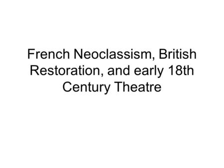 French Neoclassism, British Restoration, and early 18th Century Theatre.