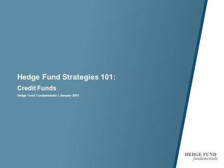 Hedge Fund Strategies 101: Credit Funds Hedge Fund Fundamentals | January 2015.