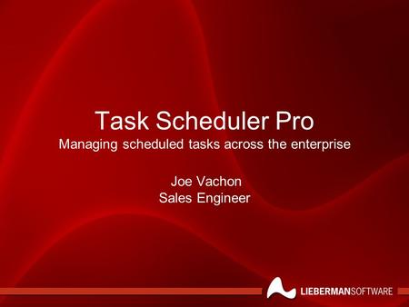 Task Scheduler Pro Managing scheduled tasks across the enterprise Joe Vachon Sales Engineer.