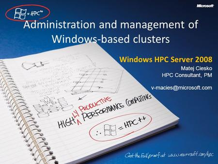 Administration and management of Windows-based clusters Windows HPC Server 2008 Matej Ciesko HPC Consultant, PM