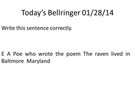 Today's Bellringer 01/28/14 Write this sentence correctly. E A Poe who wrote the poem The raven lived in Baltmore Maryland.