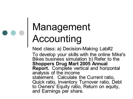 Management Accounting Next class: a) Decision-Making Lab#2 To develop your skills with the online Mike's Bikes business simulation b) Refer to the Shoppers.