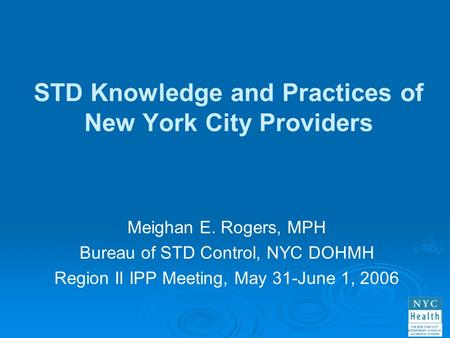 STD Knowledge and Practices of New York City Providers Meighan E. Rogers, MPH Bureau of STD Control, NYC DOHMH Region II IPP Meeting, May 31-June 1, 2006.