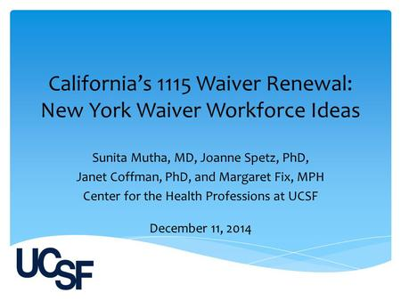California's 1115 Waiver Renewal: New York Waiver Workforce Ideas Sunita Mutha, MD, Joanne Spetz, PhD, Janet Coffman, PhD, and Margaret Fix, MPH Center.