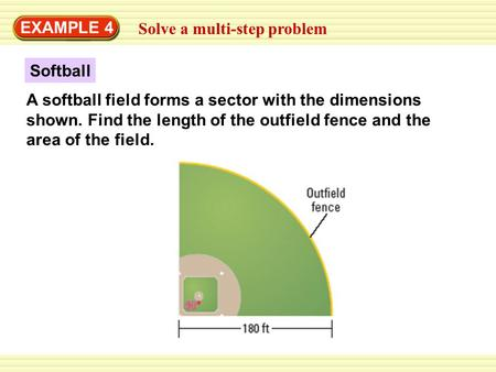 EXAMPLE 4 Solve a multi-step problem A softball field forms a sector with the dimensions shown. Find the length of the outfield fence and the area of the.