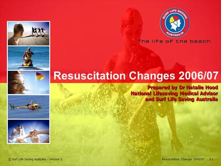 Resuscitation Changes 2006/07 5.1© Surf Life Saving Australia – Version 2 Resuscitation Changes 2006/07 Prepared by Dr Natalie Hood National Lifesaving.
