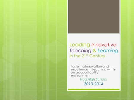 Leading Innovative Teaching & Learning in the 21 st Century Fostering innovation and excellence in teaching within an accountability environment Hug High.
